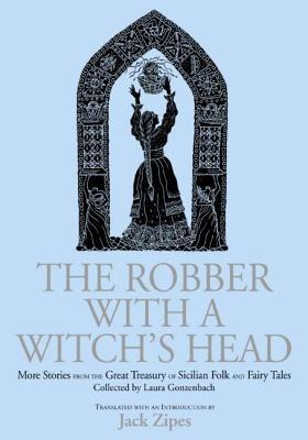 Robber with a Witchs Head: More Stories from the Great Treasury of Sicilian Folk and Fairy Tales Collected Laura Gonzenbach by Laura Gozenbach