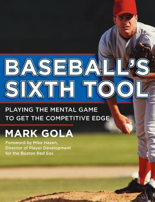 Baseballs Sixth Tool: Playing the Mental Game to Get the Competitive Edge Mark Gola