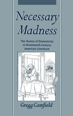 Necessary Madness: The Humor of Domesticity in Nineteenth-Century American Literature  by  Gregg Camfield