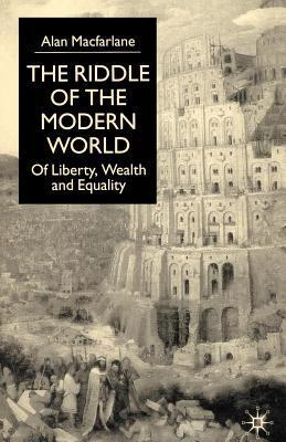 Riddle of the Modern World: Of Liberty, Wealth and Equality Alan Macfarlane