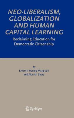 Neo-Liberalism, Globalization and Human Capital Learning: Reclaiming Education for Democratic Citizenship Emery J. Hyslop-Margison