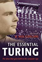 Essential Turing: Seminal Writings in Computing, Logic, Philosophy, Artificial Intelligence, and Artificial Life Plus the Secrets of Eni