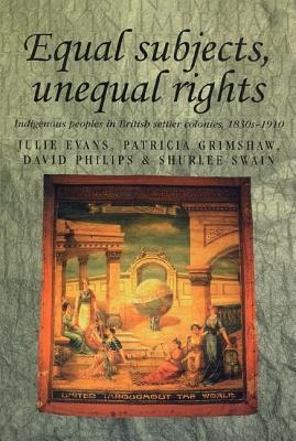 Equal Subjects, Unequal Rights: Indigenous People in British Settler Colonies, 1830-1910  by  Julie Evans