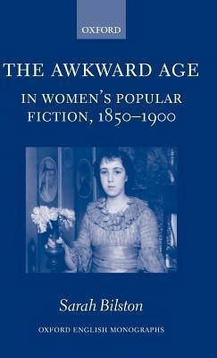 Awkward Age in Womens Popular Fiction, 1850-1900: Girls and the Transition to Womanhood Sarah Bilston