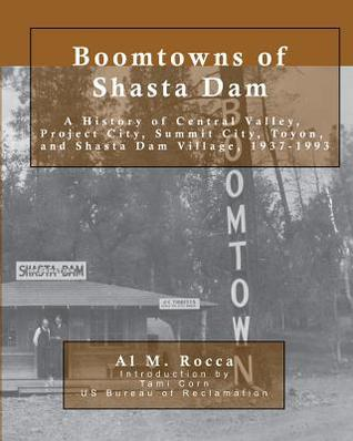 Boomtowns of Shasta Dam: A History of Central Valley, Project City, Summit City, Toyon and Shasta Dam Village, 1937-1993 Al M. Rocca