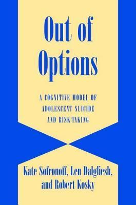 Out of Options: A Cognitive Model of Adolescent Suicide and Risk Taking. Cambridge Studies in Child and Adolescent Health Kate Sofronoff