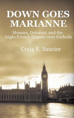 Down Goes Marianne: Monson, Delcasse, and the Anglo-French Dispute Over Fashoda Craig E. Saucier