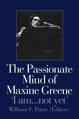 Passionate Mind of Maxine Greene: I Am ... Not Yet William F. Pinar