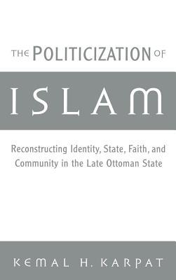 Politicization of Islam: Reconstructing Identity, State, Faith, and Community in the Late Ottoman State. Studies in Middle Eastern History  by  Kemal H. Karpat