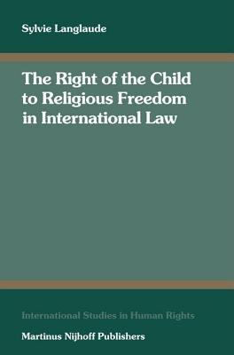 Right of the Child to Religious Freedom in International Law, The. International Studies in Human Rights, Volume 93. S Langlaude