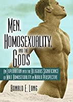 Men Homosexuality and the Gods: An Exploration Into the Religious Significance of Male Homosexuality in World Perspective