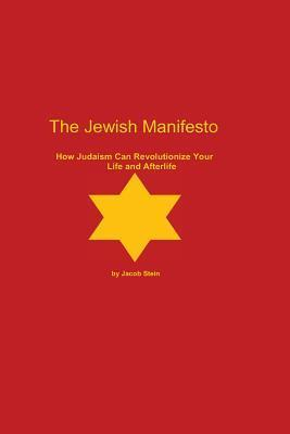 The Jewish Manifesto: How Judaism Can Revolutionize Your Life and Afterlife Jacob Stein