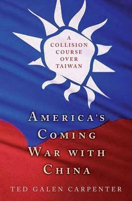 Americas Coming War with China: A Collision Course Over Taiwan  by  Ted Galen Carpenter