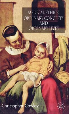 Medical Ethics, Ordinary Concepts and Ordinary Lives: Ordinary Concepts, Ordinary Lives  by  Chris Cowley