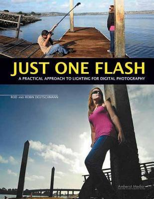 Just One Flash: A Practical Approach to Lighting for Digital Photography  by  Rod Deutschmann