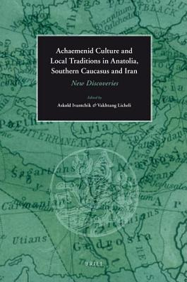 Achaemenid Culture and Local Traditions in Anatolia, Southern Caucasus and Iran: New Discoveries A. Ivantchik