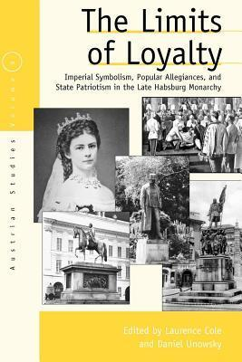 Limits of Loyalty, The: Imperial Symbolism, Popular Allegiances, and State Patriotism in the Late Habsburg Monarchy Laurence Cole