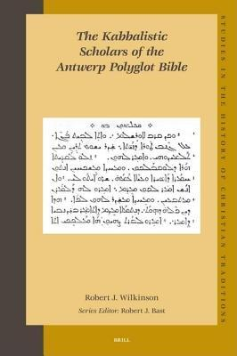 Kabbalistic Scholars of the Antwerp Polyglot Bible, The. Studies in the History of Christian Traditions, Volume 138. R.J. Wilkinson
