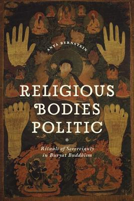 Religious Bodies Politic: Rituals of Sovereignty in Buryat Buddhism  by  Anya Bernstein