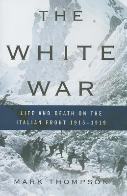 White War: Life and Death on the Italian Front 1915-1919  by  Mark  Thompson