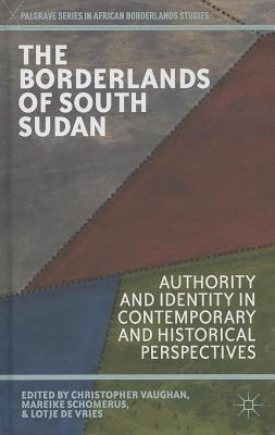 Borderlands of South Sudan: Authority and Identity in Contemporary and Historical Perspectives Christopher Vaughan