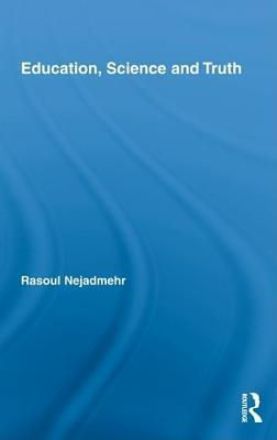 Education, Science and Truth. Routledge International Studies in the Philosophy of Education, Volume 20. Rasoul Nejadmehr