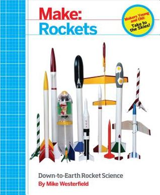Make: Rockets: Down-To-Earth Rocket Science  by  MIKE WESTERFIELD