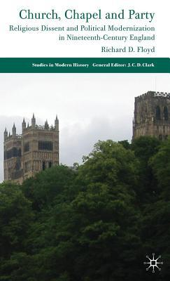 Church, Chapel and Party: Religious Dissent and Political Modernization in Nineteenth-Century England  by  Richard D. Floyd