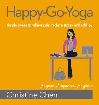 Happy-Go-Yoga: Simple Poses to Relieve Pain, Reduce Stress, and Add Joy Christine Chen
