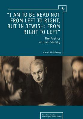 I Am to Be Read Not from Left to Right, But in Jewish: From Right to Left : The Poetics of Boris Slutsky  by  Marat Grinberg
