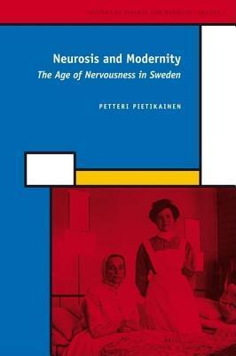 Neurosis and Modernity: The Age of Nervousness in Sweden. History of Science and Medicine Library, Volume 2. P Pietikainen