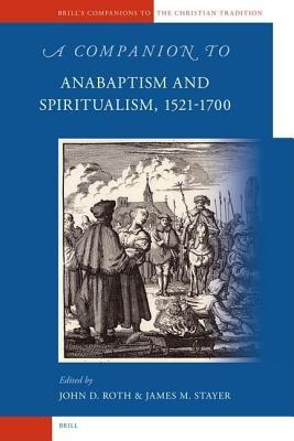 A Companion to Anabaptism and Spiritualism, 1521-1700  by  James M Stayer