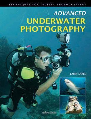 Advanced Underwater Photography: Techniques for Digital Photographers Larry Gates