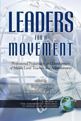 Leaders for a Movement: Professional Preparation and Development of Middle Level Teachers and Administrators. the Handbook of Research in Middle Level Education Series. P. Gayle Andrews