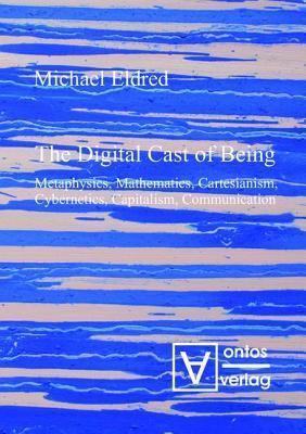 Digital Cast of Being: Metaphysics, Mathematics, Cartesianism, Cybernetics, Capitalism, Communication  by  Michael Eldred