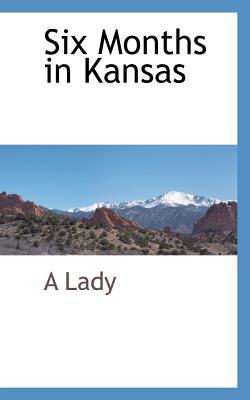 Six Months in Kansas: By a Lady A Lady