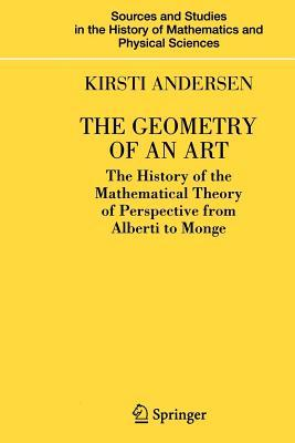 The Geometry of an Art: The History of the Mathematical Theory of Perspective from Alberti to Monge. Sources and Studies in the History of Mathematic  by  Kirsti Andersen