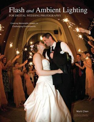 Flash and Ambient Lighting for Digital Wedding Photography: Creating Memorable Images in Challenging Environments Mark Chen