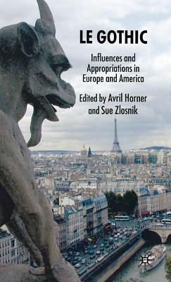 Gothic, Le: Influences and Appropriations in Europe and America  by  Avril Horner