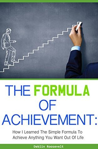 The Formula of Achievement: How I Learned the Simple Formula to Achieve Anything You Want Out Of Life  by  Deblin Roosevelt