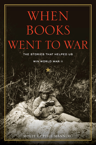 When Books Went to War: The Stories That Helped Us Win World War II Molly Guptill Manning
