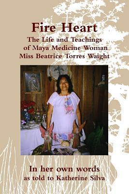 Fire Heart: The Life and Teachings of Maya Medicine Woman Miss Beatrice Torres Waight  by  Beatrice Torres Waight