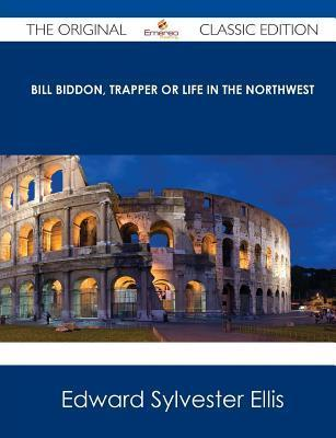 Bill Biddon, Trapper or Life in the Northwest - The Original Classic Edition  by  Edward S. Ellis