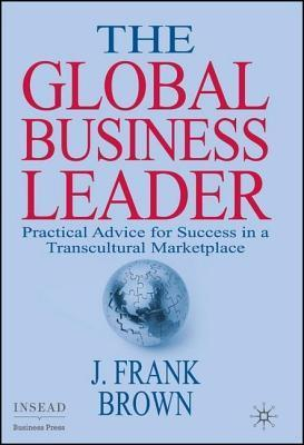 Global Business Leader: Practical Advice for Success in a Transcultural Marketplace  by  J. Frank Brown
