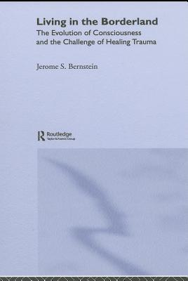 Living in the Borderland: The Evolution of Consciousness and the Challenge of Healing Trauma Jerome Bernstein
