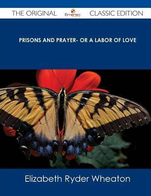 Prisons and Prayer- Or a Labor of Love - The Original Classic Edition  by  Elizabeth Ryder Wheaton