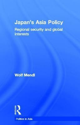 Japans Asia Policy: Regional Security and Global Interests  by  Wolf Mendl