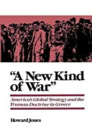 A New Kind of War: America's Global Strategy and the Truman Doctrine in Greece (Revised)