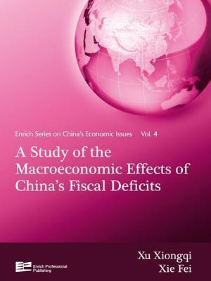 Study of the Macroeconomic Effects of Chinas Fiscal Deficits, A: Chinas Economic Issues Vol.4 Xiongqi Xu