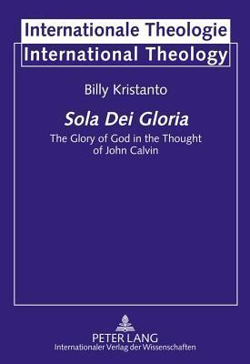 Sola Dei Gloria: The Glory of God in the Thought of John Calvin  by  Billy Kristanto